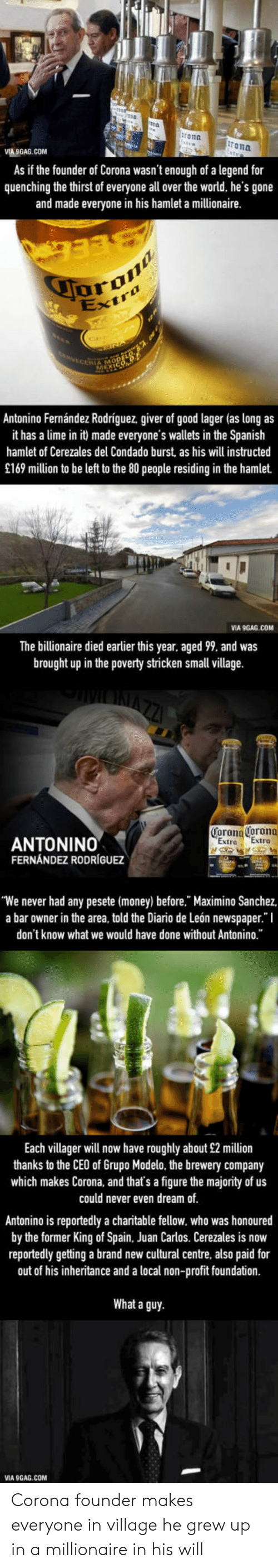 """9gag, Hamlet, and Money: ron  rona  MA GAG.COM  As if the founder of Corona wasn't enough of a legend for  quenching the thirst of everyone all over the world, he's gone  and made everyone in his hamlet a millionaire  aran  IA MO  Antonino Fernández Rodriguez, giver of good lager (as long as  it has a lime in it made everyone's wallets in the Spanish  hamlet of Cerezales his will instructed  del Condado burst as  £169 million to be left to the 80 people residing in the hamlet.  VIA 9GAG.COM  The billionaire died earlier this year, aged 99, and was  brought up in the poverty stricken small village.  Corona Corona  Extra Extra  ANTONINO  FERNÁNDEZ RODRÍGUEZ  'We never had any pesete (money) before."""" Maximino Sanchez  a bar owner in the area, told the Diario de León newspaper."""" I  don't know what we would have done without Antonino.""""  Each villager will now have roughly about £2 million  thanks to the CEO of Grupo Modelo, the brewery company  which makes Corona, and that's a figure the majority of us  could never even dream of  Antonino is reportedly a charitable fellow, who was honoured  by the former King ofSpain, Juan Carlos. Cerezales is now  reportedly getting a brand new cultural centre, also paid for  out of his inheritance and a local non-profit foundation.  What a guy  VIA 9GAG.COM Corona founder makes everyone in village he grew up in a millionaire in his will"""