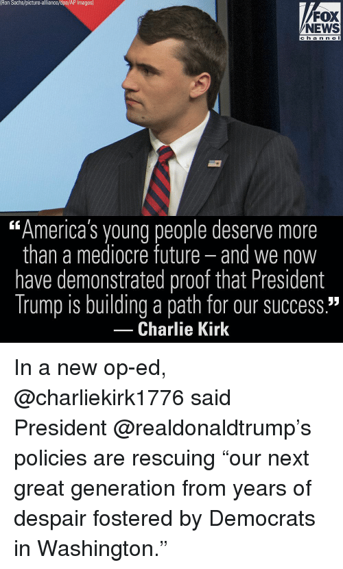 """Charlie, Future, and Mediocre: Ron Sachs/picture-alliance/dpa/AP Images)  FOX  NEWS  ch a n n e l  """"America's young people deserve more  than a mediocre future- and we now  have demonstrated proof that President  Trump is building a path for our success.""""  60  Charlie Kirk In a new op-ed, @charliekirk1776 said President @realdonaldtrump's policies are rescuing """"our next great generation from years of despair fostered by Democrats in Washington."""""""
