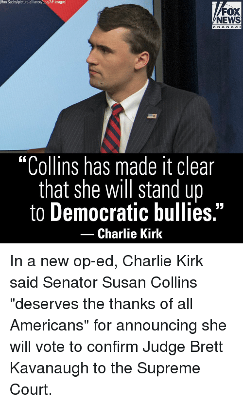 "Charlie, Memes, and News: Ron Sachs/picture-alliance/dpa/AP Images)  FOX  NEWS  ch a n n e l  ""Collins has made it clear  that she will stand up  to Democratic bullies.""  -Charlie Kirk In a new op-ed, Charlie Kirk said Senator Susan Collins ""deserves the thanks of all Americans"" for announcing she will vote to confirm Judge Brett Kavanaugh to the Supreme Court."