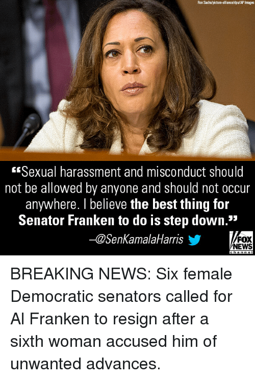 """Memes, News, and Best: Ron Sachs/picture-alliance/dpa/AP Images  Sexual harassment and misconduct should  not be allowed by anyone and should not occur  anywhere. I believe the best thing for  Senator Franken to do is step down.""""  -@SenKamalaHarris  FOX  NEWS BREAKING NEWS: Six female Democratic senators called for Al Franken to resign after a sixth woman accused him of unwanted advances."""