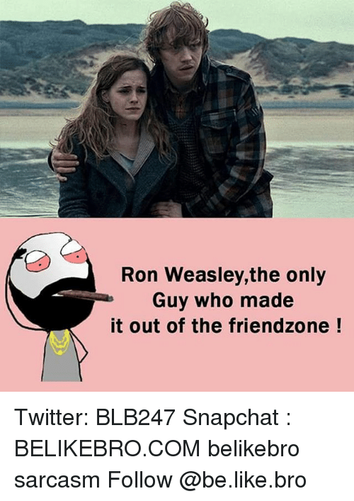 Friendzoning: Ron Weasley,the only  Guy who made  it out of the friendzone Twitter: BLB247 Snapchat : BELIKEBRO.COM belikebro sarcasm Follow @be.like.bro