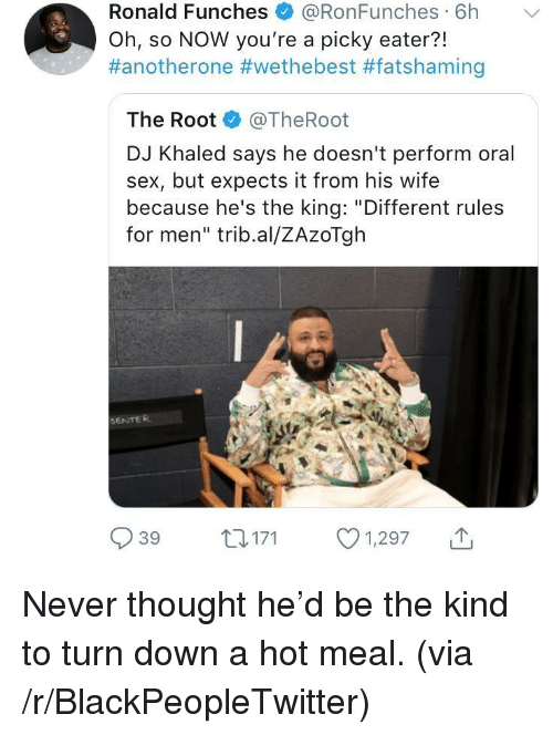 """We the Best: Ronald Funches + @RonFunches. 6h  Oh, so NOW you're a picky eater?!  #anotherone #wethebest #fatshaming  ﹀  The Root @TheRoot  DJ Khaled says he doesn't perform oral  sex, but expects it from his wife  because he's the king: """"Different rules  for men"""" trib.al/ZAzoTgh  SENTER  039 t 171 1,297 <p>Never thought he'd be the kind to turn down a hot meal. (via /r/BlackPeopleTwitter)</p>"""