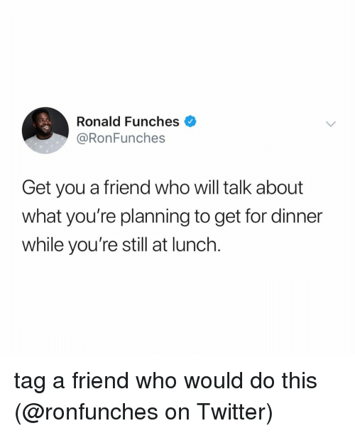 tag a friend who: Ronald Funches  @RonFunches  Get you a friend who will talk about  what you're planning to get for dinner  while you're still at lunch. tag a friend who would do this (@ronfunches on Twitter)