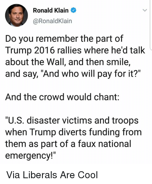 """Cool, Smile, and Trump: Ronald Klain  @RonaldKlain  Do you remember the part of  Trump 2016 rallies where he'd talk  about the Wall, and then smile,  and say, """"And who will pay for it?""""  And the crowd would chant:  """"U.S. disaster victims and troops  when Trump diverts funding from  them as part of a faux national  emergency!"""" Via Liberals Are Cool"""