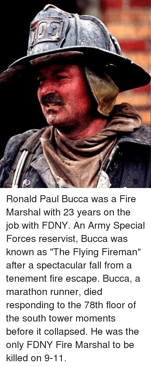 """9/11, Fall, and Fire: Ronald Paul Bucca was a Fire Marshal with 23 years on the job with FDNY. An Army Special Forces reservist, Bucca was known as """"The Flying Fireman"""" after a spectacular fall from a tenement fire escape. Bucca, a marathon runner, died responding to the 78th floor of the south tower moments before it collapsed. He was the only FDNY Fire Marshal to be killed on 9-11."""