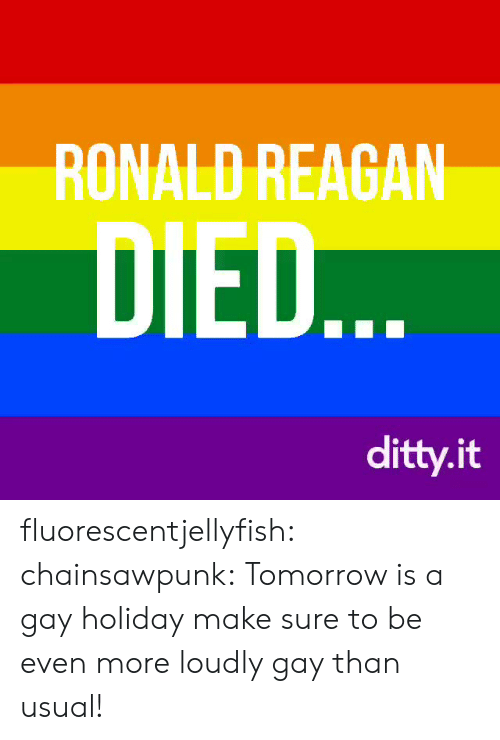 Gif, Tumblr, and Blog: RONALD REAGAN  DIED  ditty.it fluorescentjellyfish: chainsawpunk:   Tomorrow is a gay holiday make sure to be even more loudly gay than usual!