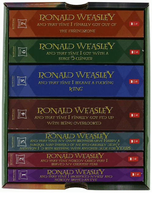 Friendzoning: RONALD WEASLEY  AND THAT TIME I FINALLY GOT OUT OF  THE FRIENDZONE  RONALD WEASLEY  AND THAT TIME I GOT WITH A  STAGE CLINGER  RONALD WEASLEY  AND THAT TINE I BECAME A FUCKING  KING  E RONALD WEASLEY  l AND THAT TINE I FINALLY Gor FED UP  WITH BEING OVERIooVED  RONALD WEASL  E AND THAT TINE NY OWN BIROTHERS GAVE HARRY A  NAGICAL MAD INSTEAD OF NE AND CASUALLY DiDNT  NENTION I D BEEN SLEEDING WITH ANTOHER DUDE FOR YEARS  RONALD WE ASLEY  AND THAT TINE NOBODY CARED THAT I  BRAVED NY GREATEST FEAR  RONALD WE ASLEY  AND THAT TIME I SACRIFICED NYSELF AND  OBODY BATTED AN EYE