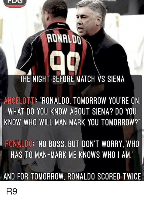 """whois: RONALDD  THE NIGHT BEFORE MATCH VS SIENA  ANCELOTT: RONALDO. TOMORROW YOU'RE ON  WHAT DO YOU KNOW ABOUT SIENA? DO YOU  KNOW WHO WILL MAN MARK YOU TOMORROW?""""  RONALDO: """"NO BOSS, BUT DON'T WORRY. WHO  HAS TO MAN-MARK ME KNOWS WHOI AM  AND FOR TOMORROW, RONALDO SCORED TWICE R9"""