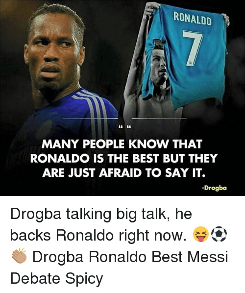 Memes, Say It, and Best: RONALDO  MANY PEOPLE KNOW THAT  RONALDO IS THE BEST BUT THEY  ARE JUST AFRAID TO SAY IT.  -Drogba Drogba talking big talk, he backs Ronaldo right now. 😝⚽️👏🏽 Drogba Ronaldo Best Messi Debate Spicy