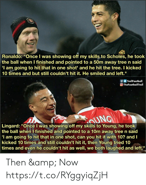 """Ronaldo, Tree, and Once: Ronaldo: """"Once I was showing off my skills to Scholes, he took  the ball when I finished and pointed to a 50m away tree n said  'I am going to hit that in one shot' and he hit the tree. I kicked  10 times and but still couldn't hit it. He smiled and left.""""  TrollFootball  TheFootballTroll  UNG  Lingard: """"Once I was showing off my skills to Young, he took  the ball when I finished and pointed to a 10m away tree n said  'I am going to hit that in one shot, can you hit it with 10? and I  kicked 10 times and still couldn't hit it, then Young tried 10  times and even he couldn't hit as well, we both laughed and left."""" Then & Now https://t.co/RYggyiqZjH"""