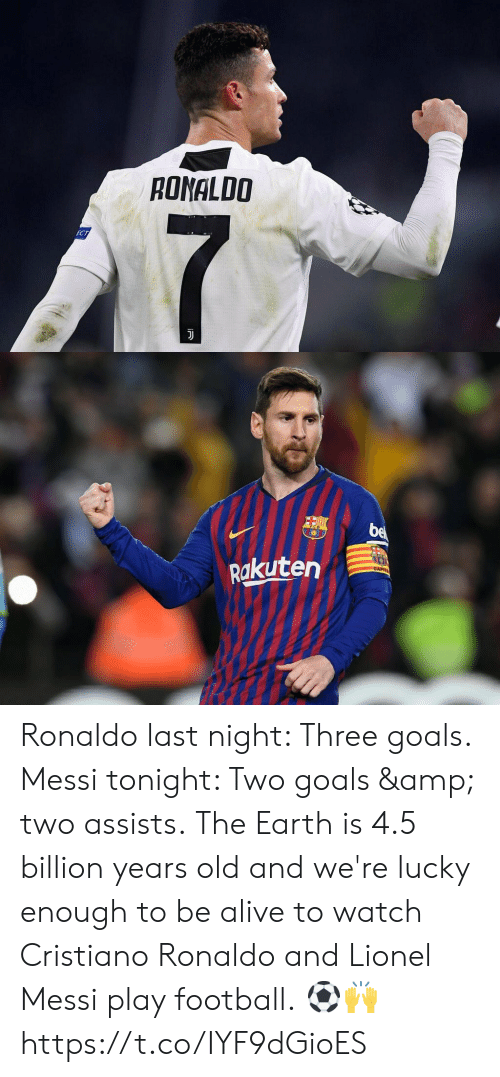 cristiano: RONALDO   Rakuten Ronaldo last night: Three goals. Messi tonight: Two goals & two assists.  The Earth is 4.5 billion years old and we're lucky enough to be alive to watch Cristiano Ronaldo and Lionel Messi play football.  ⚽️🙌 https://t.co/IYF9dGioES