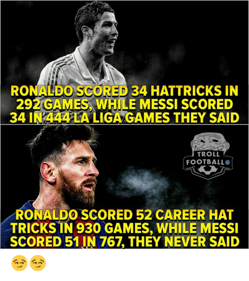Troll Football: RONALDO SCORED 34 HATTRICKS IN  292 GAMES, WHILE MESSI SCORED  34 IN 444 LA LIGA GAMES THEY SAID  TROLL  FOOTBALL  RONALDO.SCORED 52 CAREER HAT  TRICKSİN 930 GAMES, WHILE MESSI  SCORED 51 IN 767, THEY NEVER SAID 😏😏