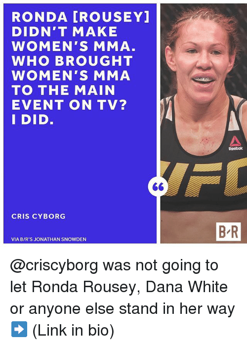 Reebok, Ronda Rousey, and Sports: RONDA [ROUSEY  DIDN'T MAKE  WOMEN'S MMA  WHO BROUGHT  WOMEN'S MMA  TO THE MAIN  EVENT ON TV?  I DID  Reebok  CRIS CYBORG  B R  VIA B/R'S JONATHAN SNOWDEN @criscyborg was not going to let Ronda Rousey, Dana White or anyone else stand in her way ➡️ (Link in bio)