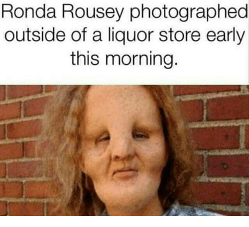 Memes, Ronda Rousey, and Liquor Store: Ronda Rousey photographed  outside of a liquor store early  this morning.