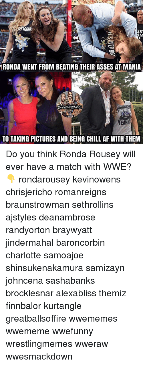 Af, Chill, and Memes: RONDA WENT FROM BEATING THEIR ASSES AT MANIA  @WWEMEMESONIL  EAH  TO TAKING PICTURES AND BEING CHILL AF WITH THEM Do you think Ronda Rousey will ever have a match with WWE? 👇 rondarousey kevinowens chrisjericho romanreigns braunstrowman sethrollins ajstyles deanambrose randyorton braywyatt jindermahal baroncorbin charlotte samoajoe shinsukenakamura samizayn johncena sashabanks brocklesnar alexabliss themiz finnbalor kurtangle greatballsoffire wwememes wwememe wwefunny wrestlingmemes wweraw wwesmackdown