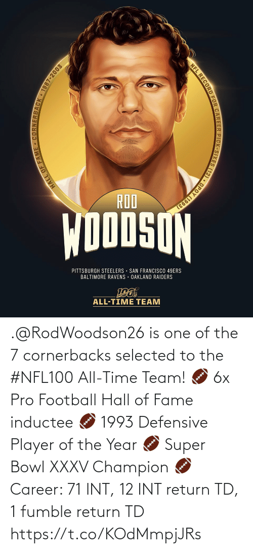 Pittsburgh Steelers: ROO  DODSON  PITTSBURGH STEELERS SAN FRANCISCO 49ERS  BALTIMORE RAVENS OAKLAND RAIDERS  ALL-TIME TEAM  HALL OF FAME CORNERBACK 1987-2003  HALL  NFL RECORD FOR CAREER PICK-SIXES (12) DPOY (1993) .@RodWoodson26 is one of the 7 cornerbacks selected to the #NFL100 All-Time Team!  🏈 6x Pro Football Hall of Fame inductee 🏈 1993 Defensive Player of the Year 🏈 Super Bowl XXXV Champion 🏈Career: 71 INT, 12 INT return TD, 1 fumble return TD https://t.co/KOdMmpjJRs