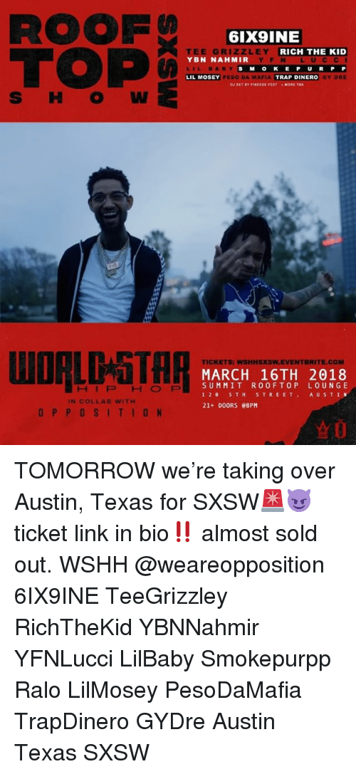 peso: ROOF  TOP  6IX9INE  E GR  LEY  YBN NAHMIR  LIL BABY  LIL MOSEY  RICH THE KID  YF N LUCC I  SM OKE P U RP P  GY DRE  PESO DA MAFIA  TRAP DINERO  MORE TA  S H O W  WORLDGTH月  TICKETS: WSHHSXSW.EVENTBRITE.COM  MARCH 16TH 2018  SUMMIT ROOFTOP LOUNGE  12 5TH STREET AU STIN  21+ DOORS e8PM  HIPHOFP  IN COLLAB WITH  OPPOSITION TOMORROW we're taking over Austin, Texas for SXSW🚨😈 ticket link in bio‼️ almost sold out. WSHH @weareopposition 6IX9INE TeeGrizzley RichTheKid YBNNahmir YFNLucci LilBaby Smokepurpp Ralo LilMosey PesoDaMafia TrapDinero GYDre Austin Texas SXSW