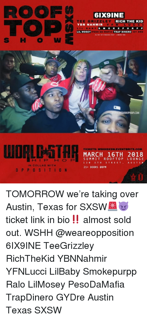 peso: ROOF  TOP  6IX9INE  ZLEY  EE GR  YBN NAHMIR  LIL BABY  LIL MOSEY  RICH THE KID  YFN LUCC I  SMOKE P U RP P  Y DRE  PESO DA MAFIA  TRAP DINERO  DJ SET BY FINESSE FESTMORE TBA  TARHIPHOP.COM  TICKETS: WSHHSXSW.EVENTBRITE.COM  MARCH 16TH 2018  SUMMIT ROOFTOP LOUNGE  12 5TH S TREET AU STIN  21+ DOORS 08PM  HIPHOP  IN COLLAB WITH  OPPOSITION  ☆0 TOMORROW we're taking over Austin, Texas for SXSW🚨😈 ticket link in bio‼️ almost sold out. WSHH @weareopposition 6IX9INE TeeGrizzley RichTheKid YBNNahmir YFNLucci LilBaby Smokepurpp Ralo LilMosey PesoDaMafia TrapDinero GYDre Austin Texas SXSW