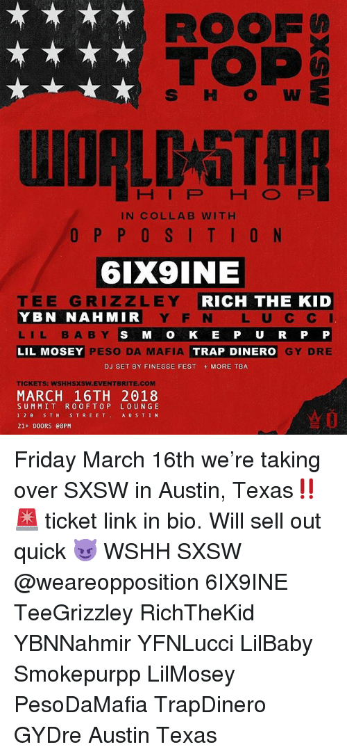 Sell Out: ROOF  TOP  S HW  HIP HO FP  IN COLLAB WITH  6IX9INE  TEE GRIZZLEY  YBN NAHMIR  LIL BABY  LIL MOSEY  RICH THE KID  Y F N L U C C  S M O K E P U R P P  GY DRE  PESO DA MAFIA  TRAP DINERO  DJ SET BY FINESSE FEST MORE TBA  TICKETS: WSHHSXSW.EVENTBRITE.COM  MARCH 16TH 2018  SUMMIT R0OFTOP LOUN GE  12θ 5TH STREET, AUSTIN  21+ DOORS e8PM Friday March 16th we're taking over SXSW in Austin, Texas‼️🚨 ticket link in bio. Will sell out quick 😈 WSHH SXSW @weareopposition 6IX9INE TeeGrizzley RichTheKid YBNNahmir YFNLucci LilBaby Smokepurpp LilMosey PesoDaMafia TrapDinero GYDre Austin Texas
