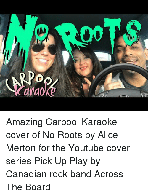 Karaoke: ROOTS  lhir  Karaoke S Amazing   Carpool Karaoke cover of No Roots by Alice Merton for the Youtube cover series Pick Up  Play by Canadian rock band Across The Board.