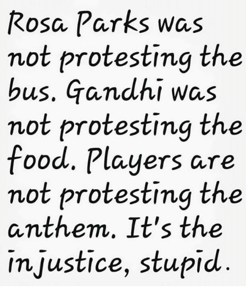 Food, Rosa Parks, and Gandhi: Rosa Parks was  not protesting the  bus. Gandhi was  not protesting the  food. Players are  not protesting the  anthem, It's the  injustice, stupid