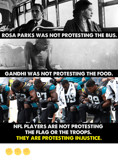 Food, Memes, and Nfl: ROSA PARKS WAS NOT PROTESTING THE BUS.  GANDHI WAS NOT PROTESTING THE FOOD  NFL PLAYERS ARE NOT PROTESTING  THE FLAG OR THE TROOPS.  THEY ARE PROTESTING INJUSTICE. ✊✊✊