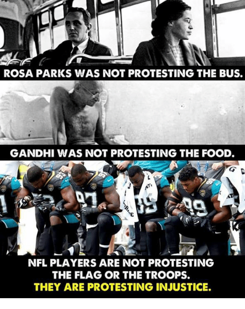 Rosa Parks: ROSA PARKS WAS NOT PROTESTING THE BUS.  GANDHI WAS NOT PROTESTING THE FOOD  NFL PLAYERS ARE NOT PROTESTING  THE FLAG OR THE TROOPS.  THEY ARE PROTESTING INJUSTICE.