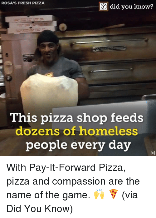 Dank, Fresh, and Homeless: ROSA'S FRESH PIZZA  did you know?  This pizza shop feeds  dozens of homeless  peopl  e every day With Pay-It-Forward Pizza, pizza and compassion are the name of the game. 🙌 🍕  (via Did You Know)