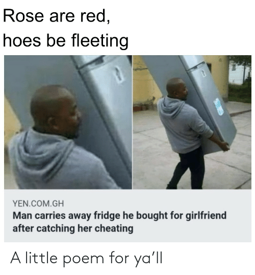 Rose: Rose are red,  hoes be fleeting  YEN.COM.GH  Man carries away fridge he bought for girlfriend  after catching her cheating A little poem for ya'll