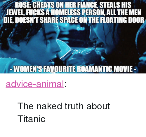 "Advice, Homeless, and Titanic: ROSE  CHEATS  ON  HER  FIANCE  STEALS  HIS  JEWEL FUCKS A HOMELESS PERSON, ALL THE MEN  DIE, DOESNT SHARE SPACE ON THE FLOATING DOOR  WOMEN'S FAVOURITE ROAMANTIC MOVIE- <p><a href=""http://advice-animal.tumblr.com/post/167180147862/the-naked-truth-about-titanic"" class=""tumblr_blog"">advice-animal</a>:</p>  <blockquote><p>The naked truth about Titanic</p></blockquote>"