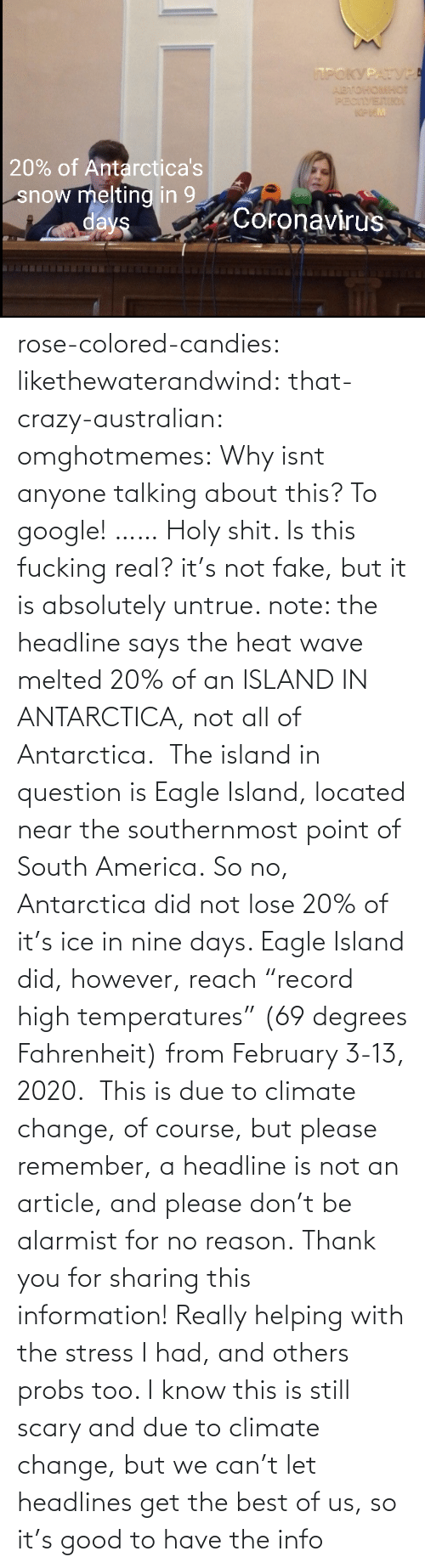 "no reason: rose-colored-candies: likethewaterandwind:   that-crazy-australian:  omghotmemes:  Why isnt anyone talking about this?   To google!  ……   Holy shit. Is this fucking real?   it's not fake, but it is absolutely untrue. note: the headline says the heat wave melted 20% of an ISLAND IN ANTARCTICA, not all of Antarctica.  The island in question is Eagle Island, located near the southernmost point of South America. So no, Antarctica did not lose 20% of it's ice in nine days. Eagle Island did, however, reach ""record high temperatures"" (69 degrees Fahrenheit) from February 3-13, 2020.  This is due to climate change, of course, but please remember, a headline is not an article, and please don't be alarmist for no reason.    Thank you for sharing this information! Really helping with the stress I had, and others probs too. I know this is still scary and due to climate change, but we can't let headlines get the best of us, so it's good to have the info"