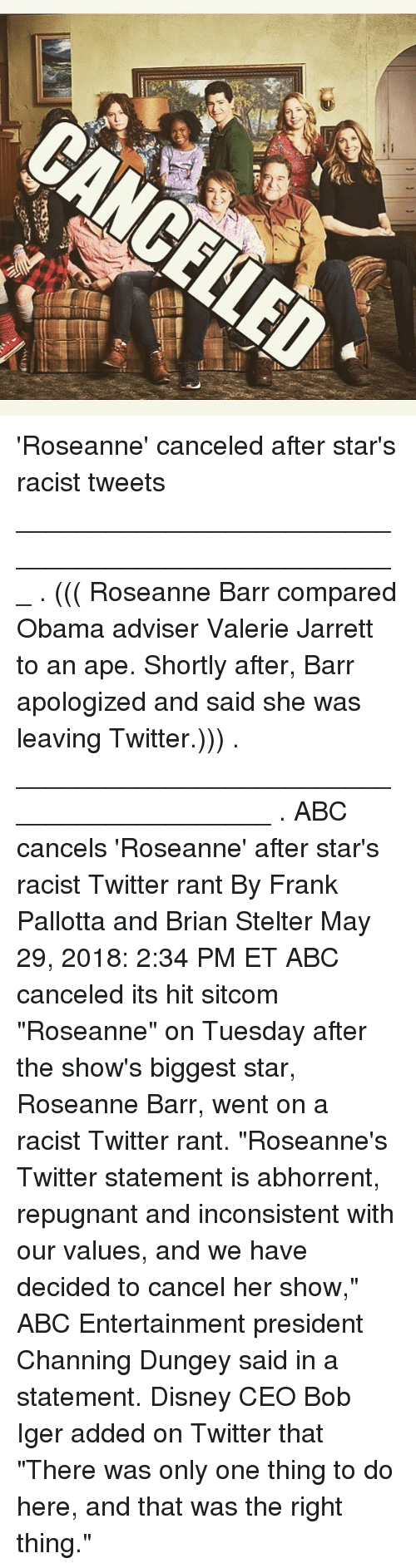 """Abc, Disney, and Memes: 'Roseanne' canceled after star's racist tweets ___________________________________________________ . ((( Roseanne Barr compared Obama adviser Valerie Jarrett to an ape. Shortly after, Barr apologized and said she was leaving Twitter.))) . __________________________________________ . ABC cancels 'Roseanne' after star's racist Twitter rant By Frank Pallotta and Brian Stelter May 29, 2018: 2:34 PM ET ABC canceled its hit sitcom """"Roseanne"""" on Tuesday after the show's biggest star, Roseanne Barr, went on a racist Twitter rant. """"Roseanne's Twitter statement is abhorrent, repugnant and inconsistent with our values, and we have decided to cancel her show,"""" ABC Entertainment president Channing Dungey said in a statement. Disney CEO Bob Iger added on Twitter that """"There was only one thing to do here, and that was the right thing."""""""