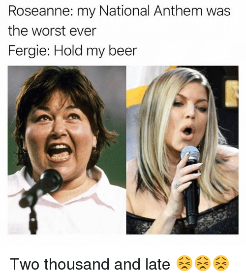 Beer, Funny, and The Worst: Roseanne: my National Anthem was  the worst ever  Fergie: Hold my beer Two thousand and late 😣😣😣