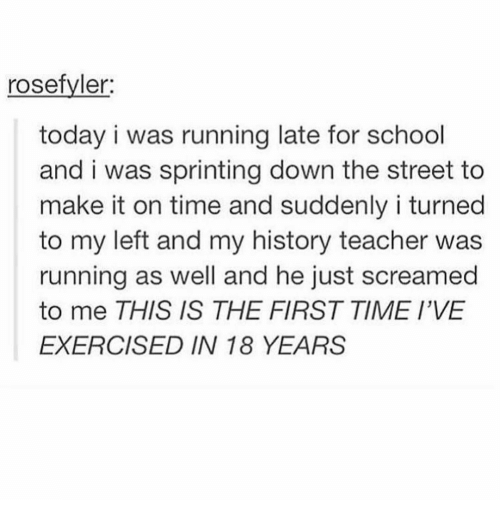 sprinting: rosefyler  today i was running late for school  and i was sprinting down the street to  make it on time and suddenly i turned  to my left and my history teacher was  running as well and he just screamed  to me THIS IS THE FIRST TIME I'VE  EXERCISED IN 18 YEARS