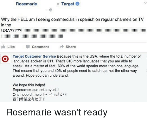 Funny, Spanish, and Target: Rosemarie  Target C  Why the HELL am I seeing commercials in spanish on regular channels on TV  in the  油Like Comment Share  Target Customer Service Because this is the USA, where the total number of  languages spoken is 311. That's 310 more languages that you are able to  speak. As a matter of fact, 60% of the world speaks more than one language.  That means that you and 40% of people need to catch up, not the other way  around. Hope you can understand.  We hope this helps!  Esperamos que esto ayude!  Ons hoop dit help  我们希望这有助于! Rosemarie wasn't ready