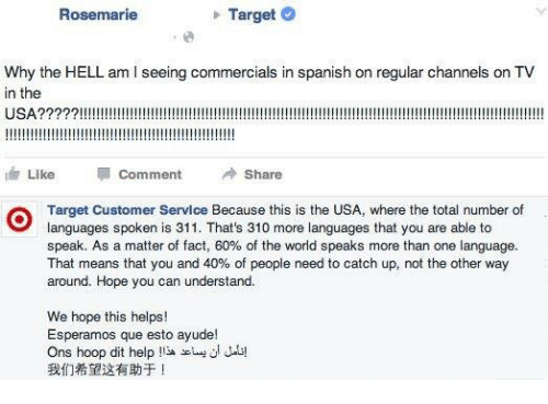 hooping: Rosemarie  Target  Why the HELL am l seeing commercials in spanish on regular channels on TV  in the  USA  Like  Comment  Share  Target Customer Service Because this is the USA, where the total number of  speak. As a matter of fact, 60% of the world speaks more than one language.  That means that you and 40% of people need to catch up, not the other way  around. Hope you can understand.  We hope this helps!  Esperamos que esto ayude!  Ons hoop dit help  !13A scLy ui Jala!