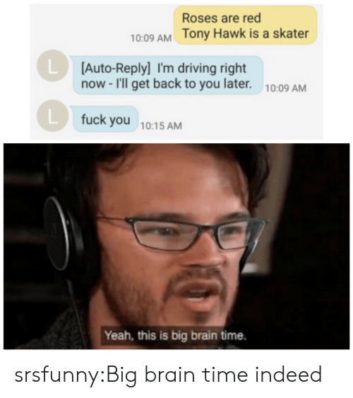 Driving, Fuck You, and Tony Hawk: Roses are red  10:09 AM Tony Hawk is a skater  LD  [Auto-Reply] I'm driving right  now -I'll get back to you later.  10:09 AM  L fuck you 10:15 AM  Yeah, this is big brain time. srsfunny:Big brain time indeed
