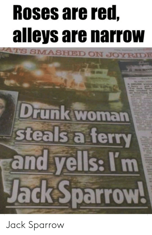jack: Roses are red,  alleys are narrow  ATS SMASHED ON JOYRIDE  Drunk woman  steals a ferry  and yells: I'm  Jack Sparrow! Jack Sparrow