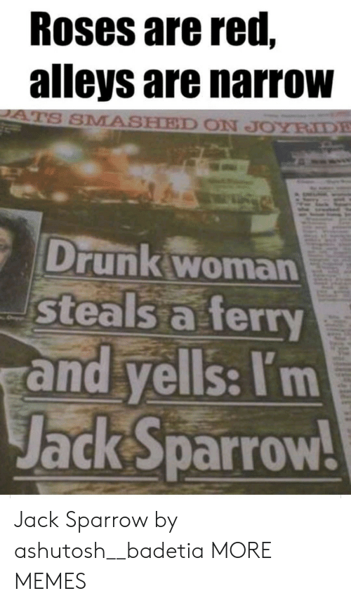 jack: Roses are red,  alleys are narrow  ATS SMASHED ON JOYRIDE  Drunk woman  steals a ferry  and yells: I'm  Jack Sparrow! Jack Sparrow by ashutosh__badetia MORE MEMES