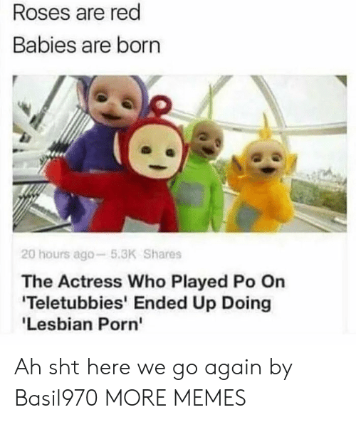 Teletubbies: Roses are red  Babies are born  20 hours ago-5.3K Shares  The Actress Who Played Po On  Teletubbies' Ended Up Doing  'Lesbian Porn' Ah sht here we go again by Basil970 MORE MEMES
