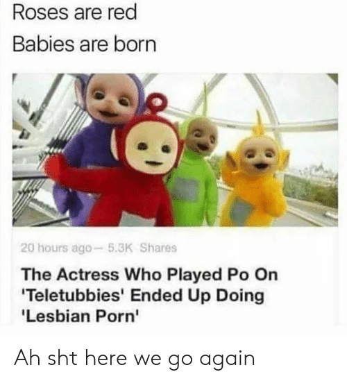 Teletubbies: Roses are red  Babies are born  20 hours ago-5.3K Shares  The Actress Who Played Po On  Teletubbies' Ended Up Doing  'Lesbian Porn' Ah sht here we go again