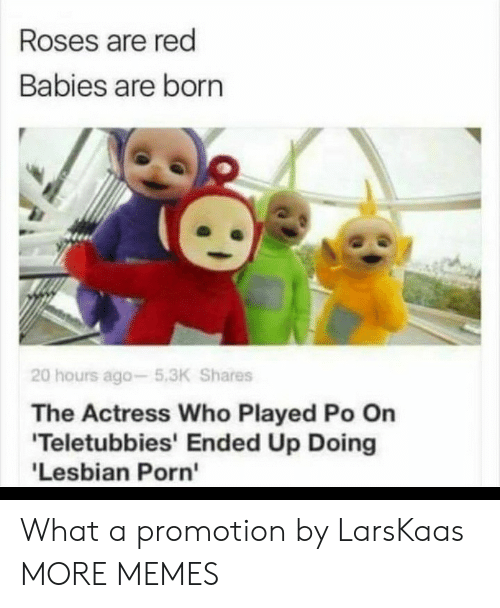 Lesbian: Roses are red  Babies are born  20 hours ago-5.3K Shares  The Actress Who Played Po On  'Teletubbies' Ended Up Doing  'Lesbian Porn' What a promotion by LarsKaas MORE MEMES