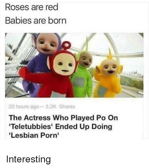 Teletubbies: Roses are red  Babies are born  lee  20 hours ago-5.3K Shares  The Actress Who Played Po On  Teletubbies' Ended Up Doing  Lesbian Porn' Interesting