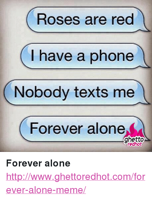 "Alone Meme: Roses are red  (I have a phone  Nobody texts me  Forever alone  ghetto  redhot <p><strong>Forever alone</strong></p><p><a href=""http://www.ghettoredhot.com/forever-alone-meme/"">http://www.ghettoredhot.com/forever-alone-meme/</a></p>"