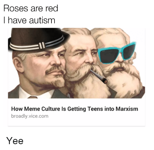 Meme, Yee, and Autism: Roses are red  I have autism  How Meme Culture Is Getting Teens into Marxism  broadly.vice.com <p>Yee</p>
