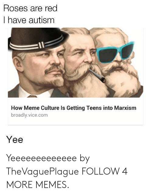 How Meme: Roses are red  I have autism  How Meme Culture Is Getting Teens into Marxism  broadly.vice.com  Yee Yeeeeeeeeeeeee by TheVaguePlague FOLLOW 4 MORE MEMES.