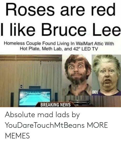 """meth: Roses are red  I like Bruce Lee  Homeless Couple Found Living In WalMart Attic With  Hot Plate, Meth Lab, and 42"""" LED TV  001  BREAKING NEWS Absolute mad lads by YouDareTouchMtBeans MORE MEMES"""