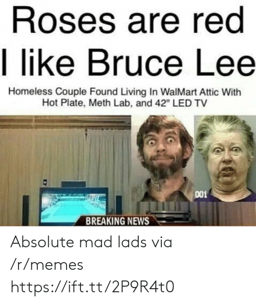 """meth: Roses are red  I like Bruce Lee  Homeless Couple Found Living In WalMart Attic With  Hot Plate, Meth Lab, and 42"""" LED TV  001  BREAKING NEWS Absolute mad lads via /r/memes https://ift.tt/2P9R4t0"""