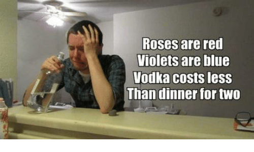 Dank, Blue, and Vodka: Roses are red  iolets are blue  Vodka costs less  Than dinner for two