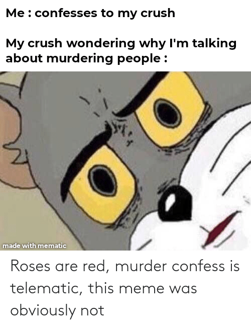 Roses Are: Roses are red, murder confess is telematic, this meme was obviously not